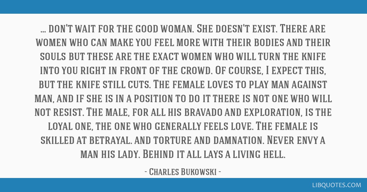 Don't wait for the good woman. She doesn't exist. There are women who can make you feel more with their bodies and their souls but these are the...