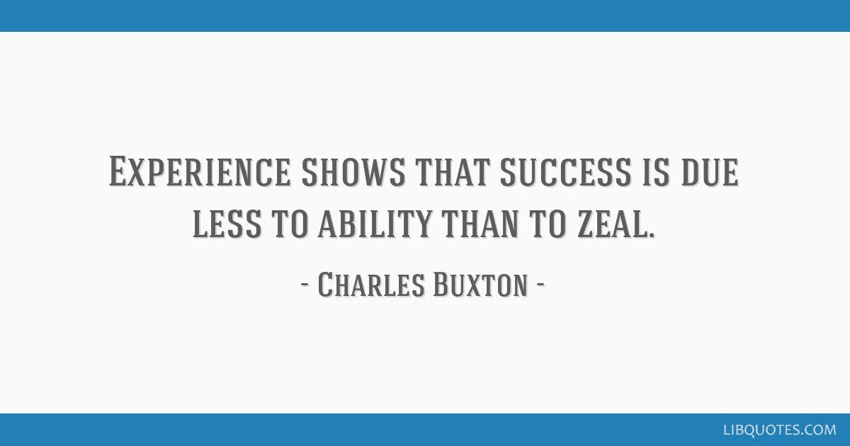Experience shows that success is due less to ability than to zeal.