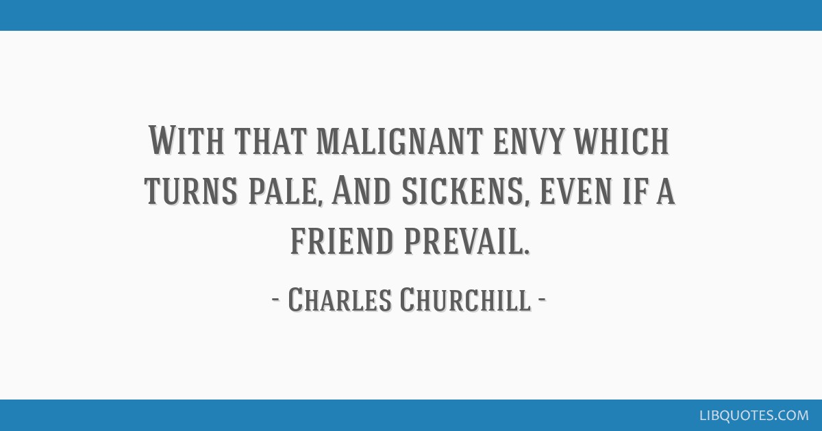 With that malignant envy which turns pale, And sickens, even if a friend prevail.