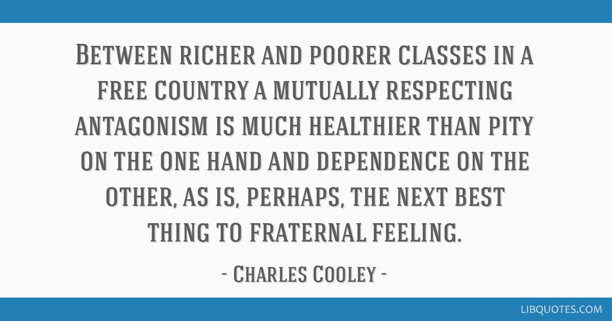 Between richer and poorer classes in a free country a mutually respecting antagonism is much healthier than pity on the one hand and dependence on...