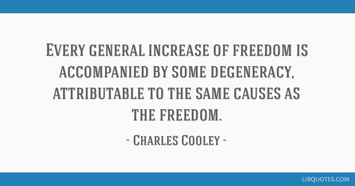 Every general increase of freedom is accompanied by some degeneracy, attributable to the same causes as the freedom.