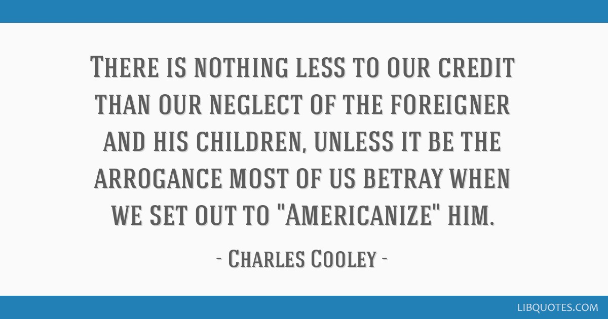 There is nothing less to our credit than our neglect of the foreigner and his children, unless it be the arrogance most of us betray when we set out...