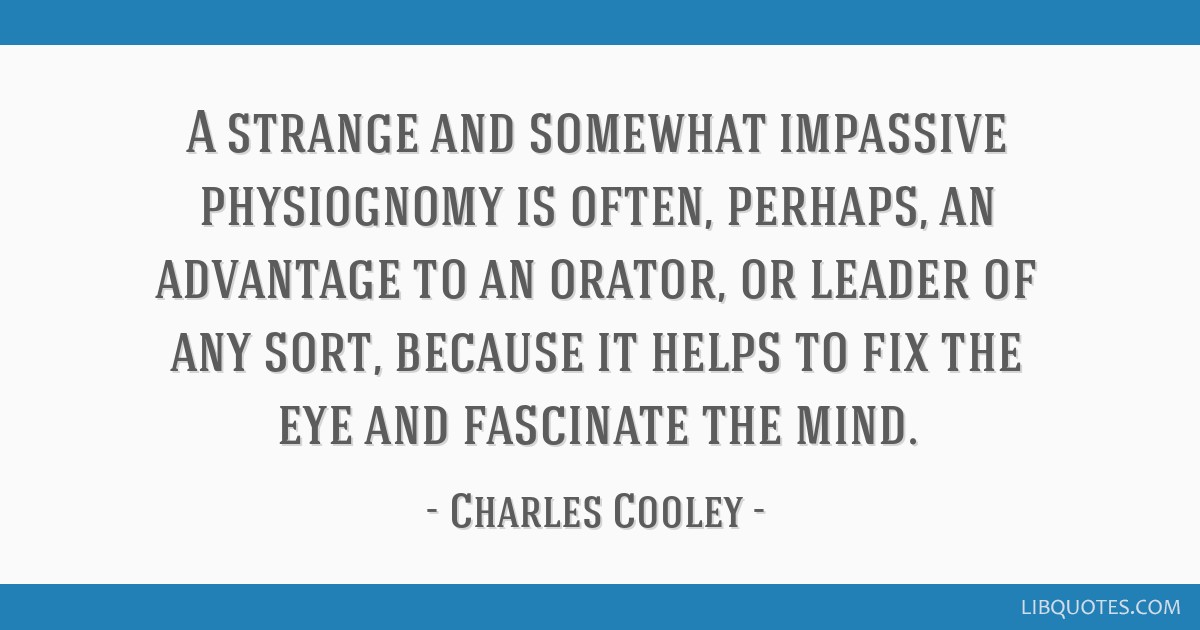 A strange and somewhat impassive physiognomy is often, perhaps, an advantage to an orator, or leader of any sort, because it helps to fix the eye and ...