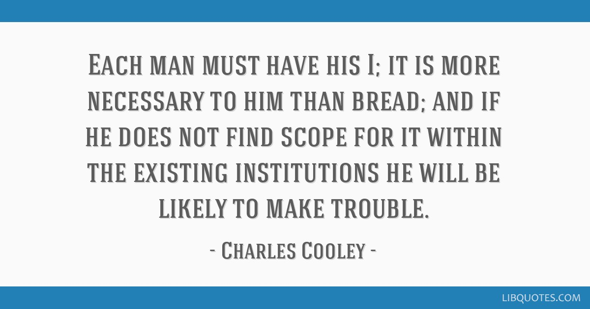 Each man must have his I; it is more necessary to him than bread; and if he does not find scope for it within the existing institutions he will be...