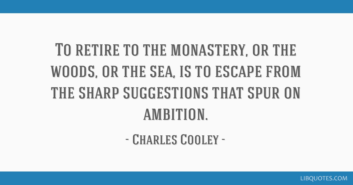 To retire to the monastery, or the woods, or the sea, is to escape from the sharp suggestions that spur on ambition.