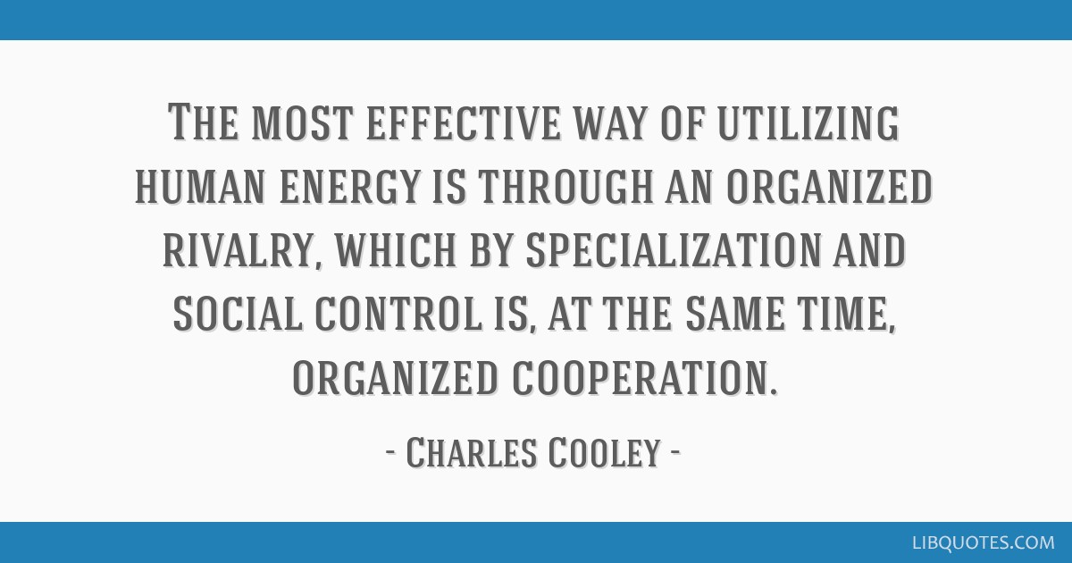 The most effective way of utilizing human energy is through an organized rivalry, which by specialization and social control is, at the same time,...