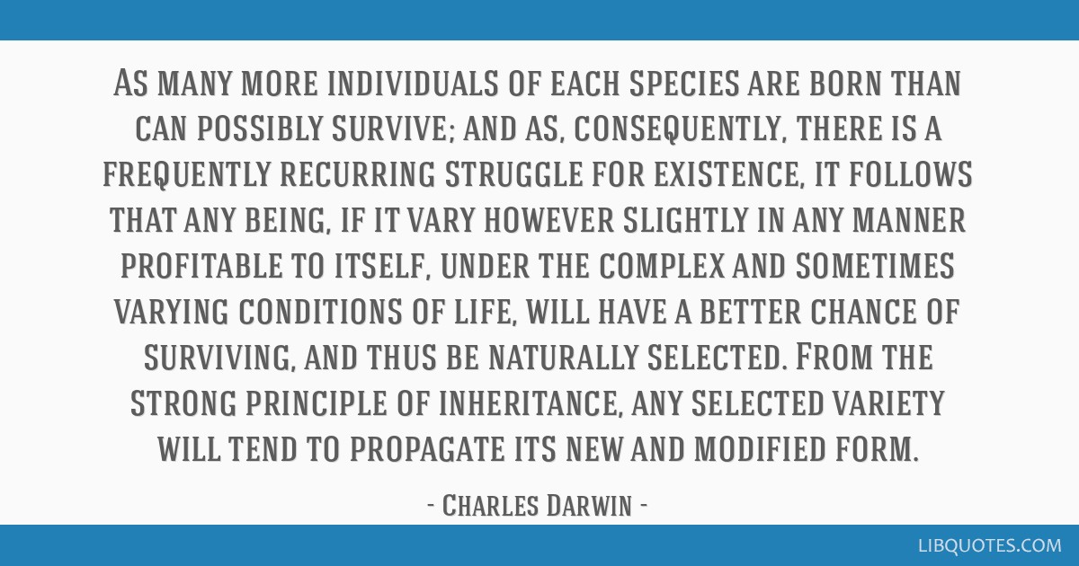 As many more individuals of each species are born than can possibly survive; and as, consequently, there is a frequently recurring struggle for...
