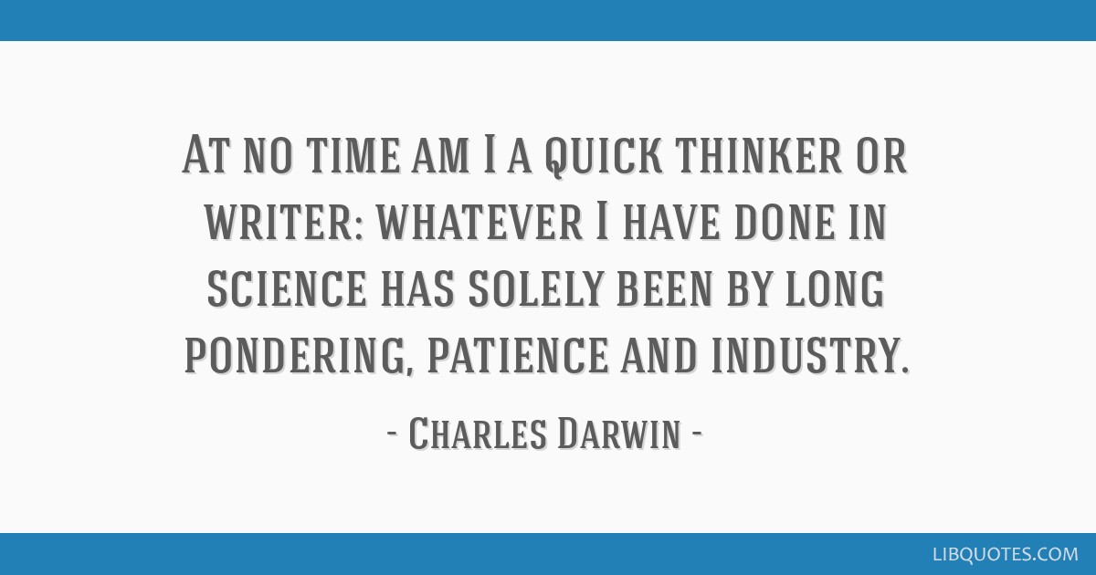 At no time am I a quick thinker or writer: whatever I have done in science has solely been by long pondering, patience and industry.