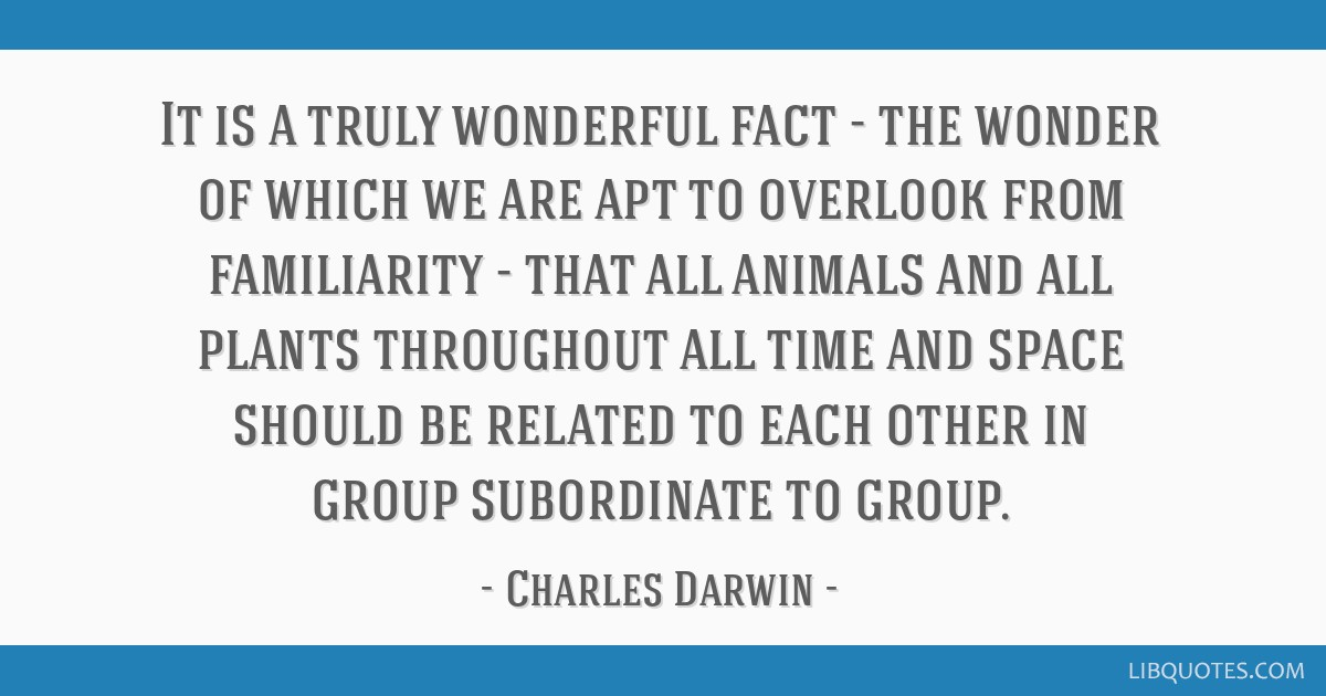 It is a truly wonderful fact - the wonder of which we are apt to overlook from familiarity - that all animals and all plants throughout all time and...