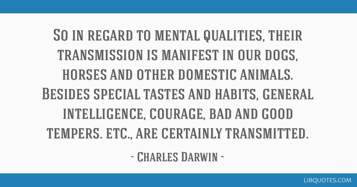 So in regard to mental qualities, their transmission is manifest in our dogs, horses and other domestic animals. Besides special tastes and habits,...