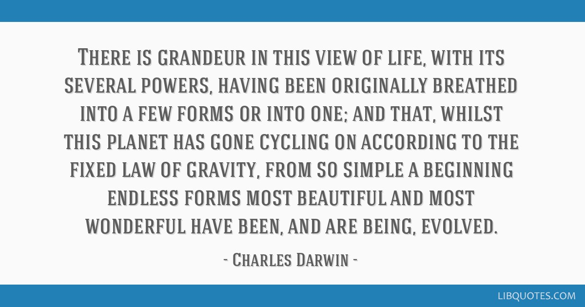 There is grandeur in this view of life, with its several powers, having been originally breathed into a few forms or into one; and that, whilst this...