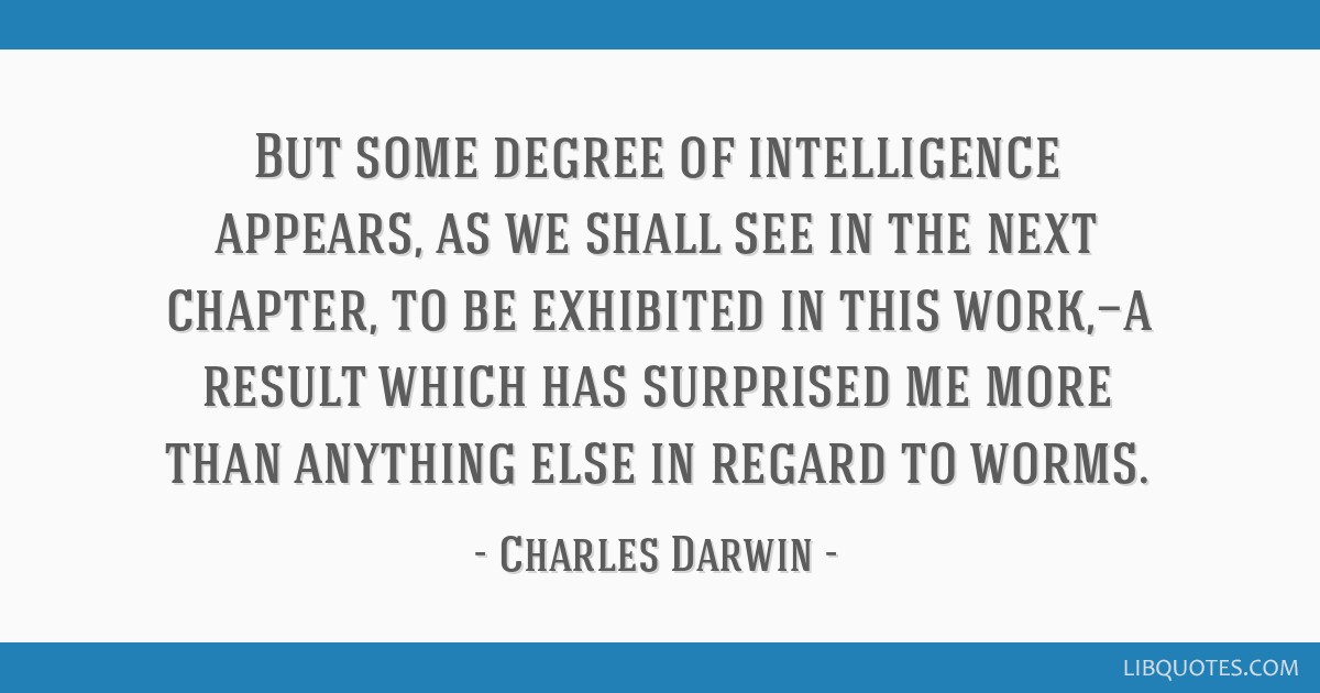 But some degree of intelligence appears, as we shall see in the next chapter, to be exhibited in this work,—a result which has surprised me more...