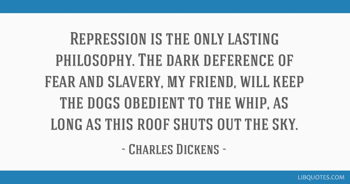 Repression is the only lasting philosophy. The dark deference of fear and slavery, my friend, will keep the dogs obedient to the whip, as long as...