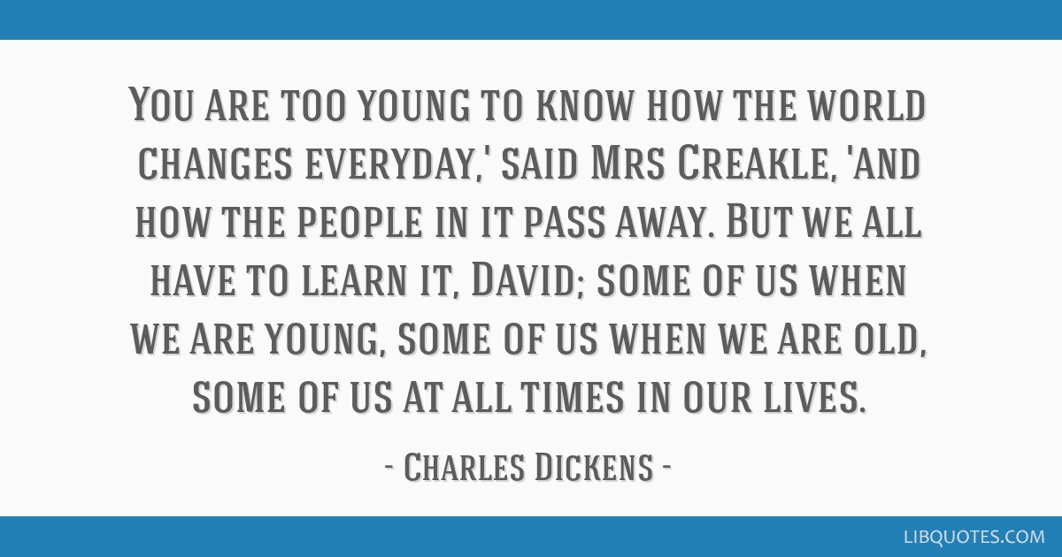 You are too young to know how the world changes everyday,' said Mrs Creakle, 'and how the people in it pass away. But we all have to learn it, David; ...