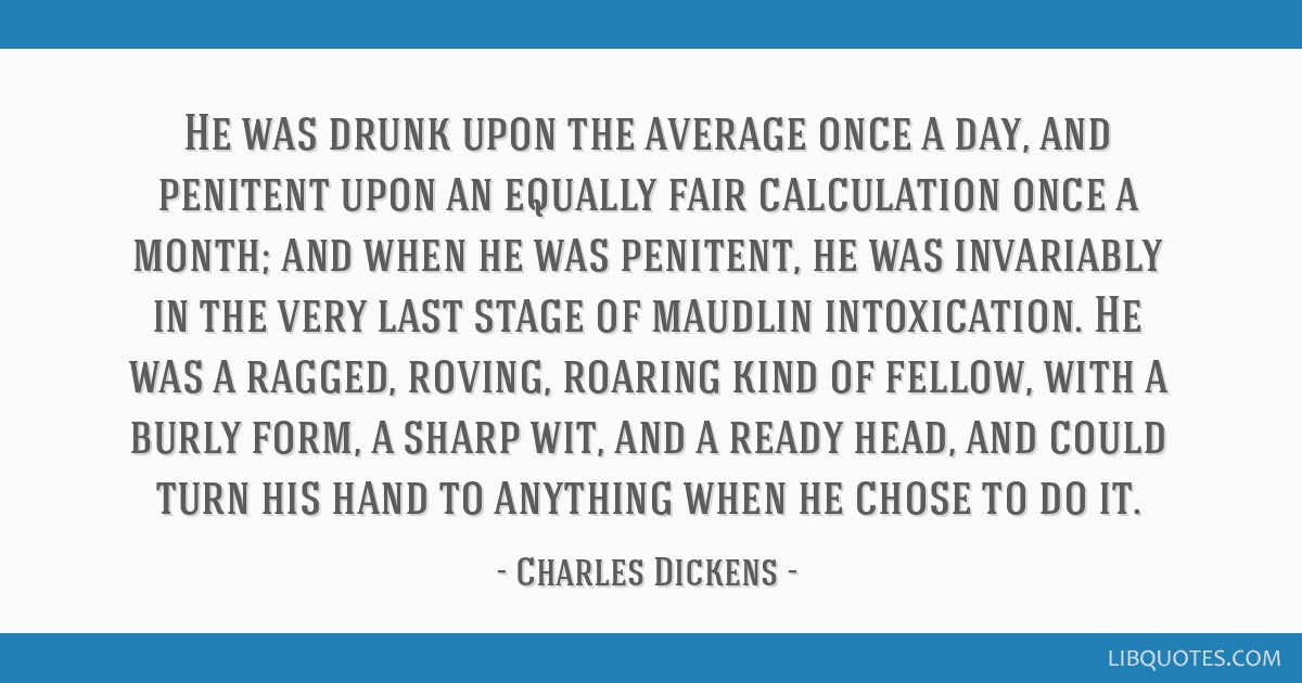 He was drunk upon the average once a day, and penitent upon an equally fair calculation once a month; and when he was penitent, he was invariably in...