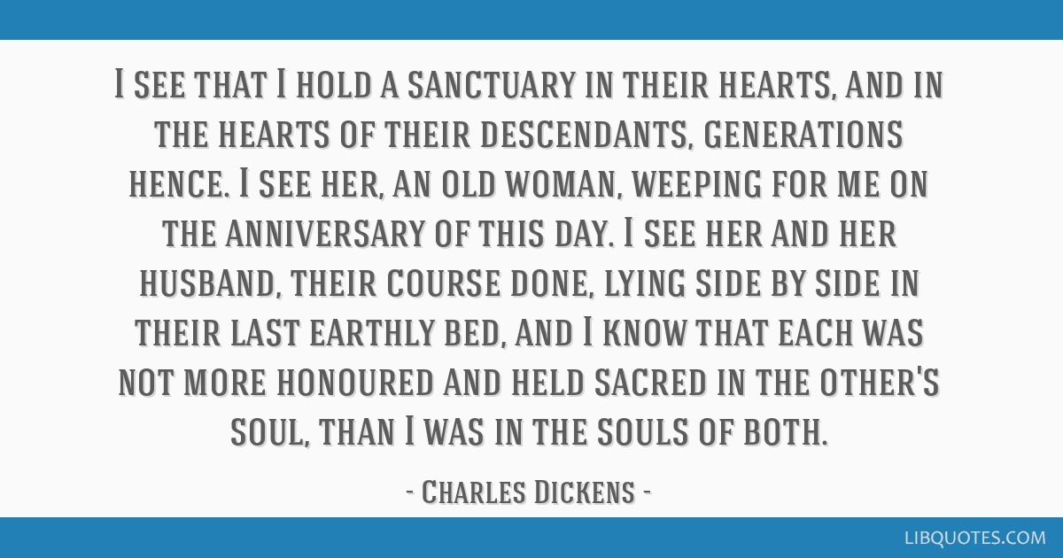 I see that I hold a sanctuary in their hearts, and in the hearts of their descendants, generations hence. I see her, an old woman, weeping for me on...