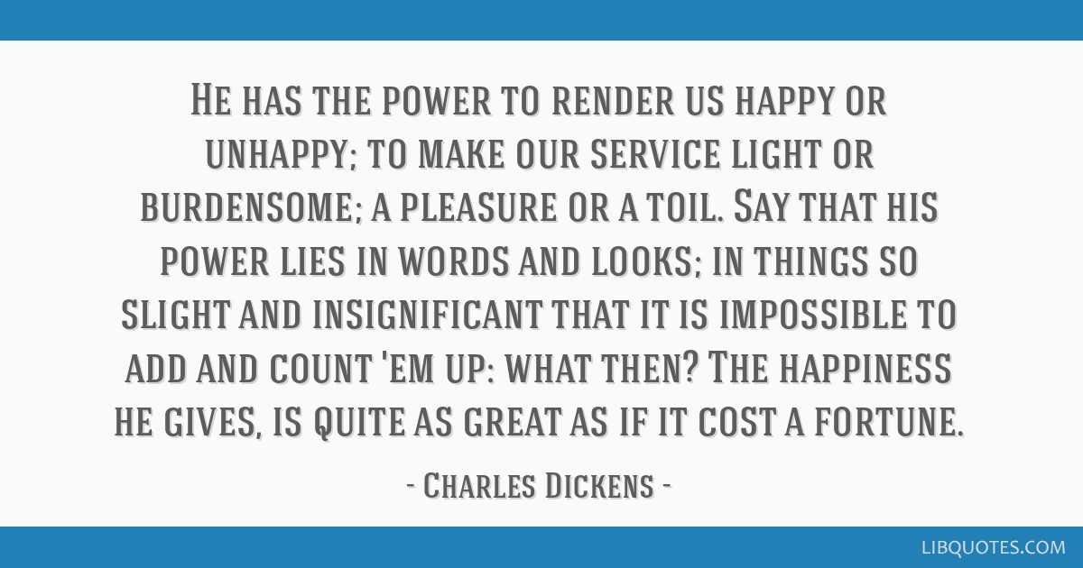 He has the power to render us happy or unhappy; to make our service light or burdensome; a pleasure or a toil. Say that his power lies in words and...