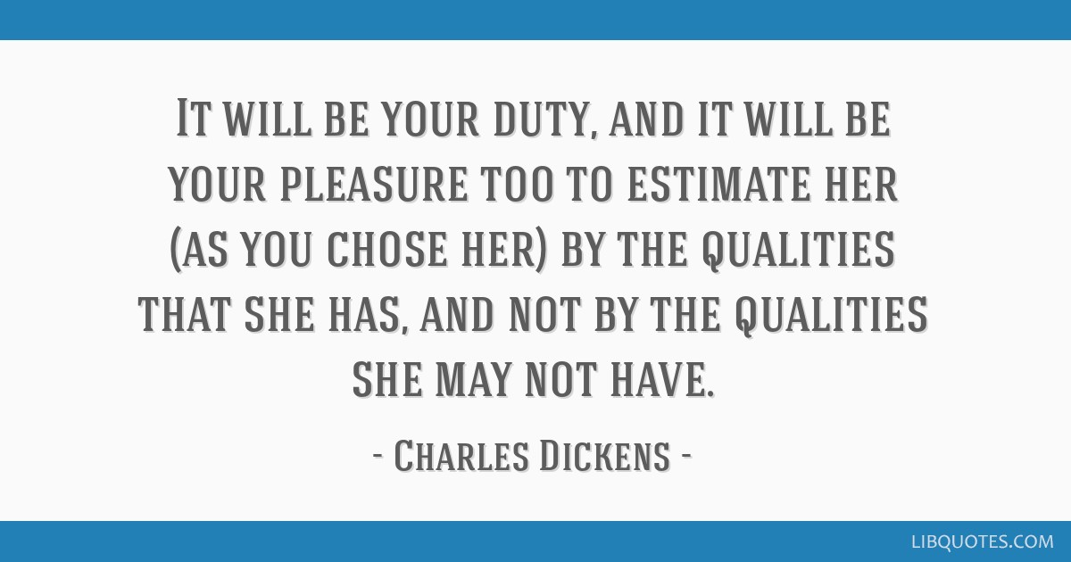 It will be your duty, and it will be your pleasure too to estimate her (as you chose her) by the qualities that she has, and not by the qualities she ...