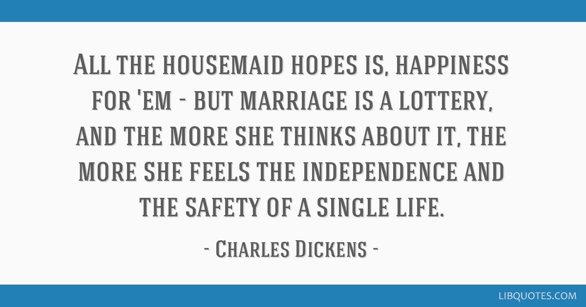 All the housemaid hopes is, happiness for 'em - but marriage is a lottery, and the more she thinks about it, the more she feels the independence and...