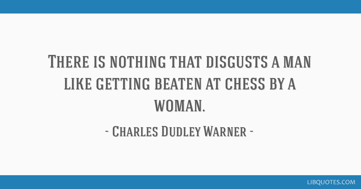 There is nothing that disgusts a man like getting beaten at chess by a woman.