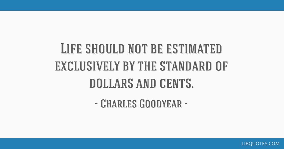 Life should not be estimated exclusively by the standard of dollars ...