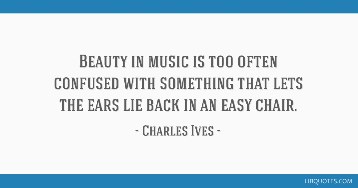 Beauty in music is too often confused with something that lets the ears lie back in an easy chair.