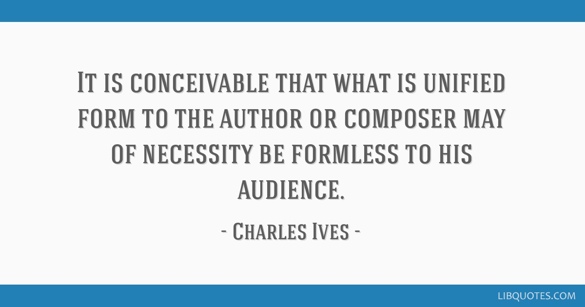 It is conceivable that what is unified form to the author or composer may of necessity be formless to his audience.