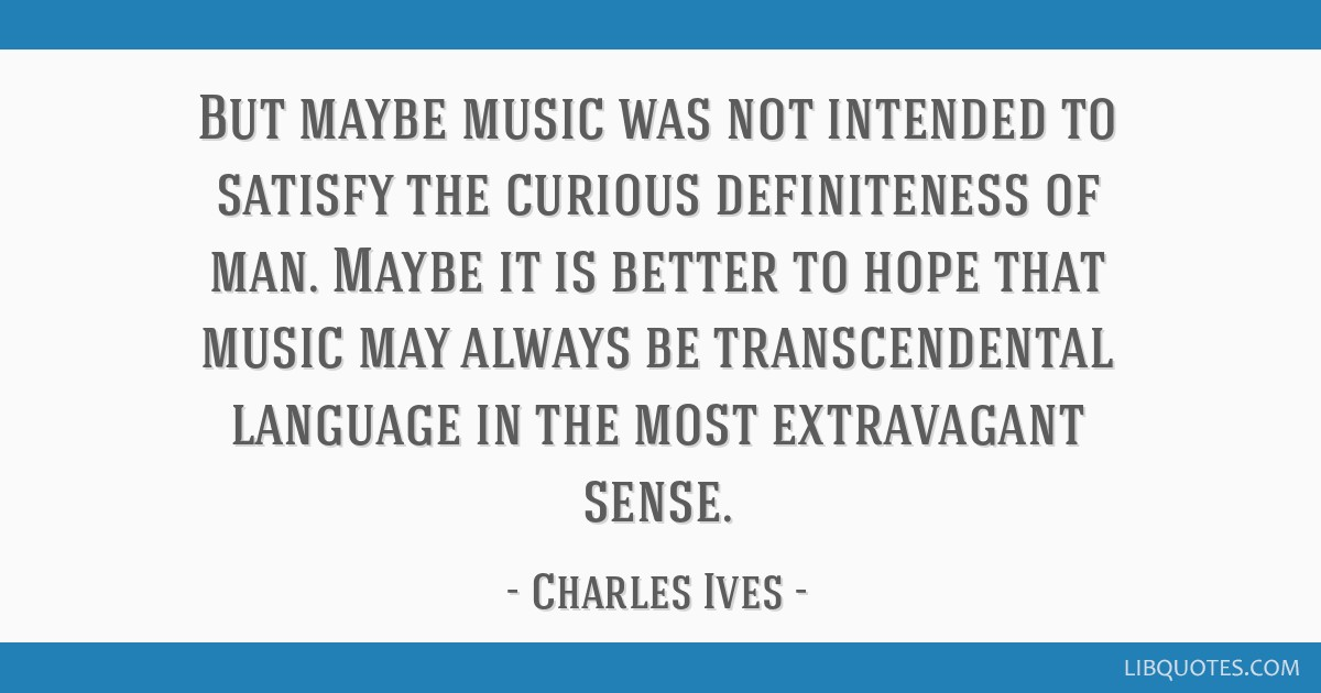 But maybe music was not intended to satisfy the curious definiteness of man. Maybe it is better to hope that music may always be transcendental...