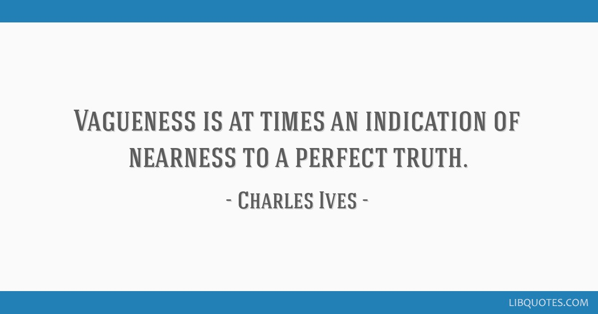 Vagueness is at times an indication of nearness to a perfect truth.