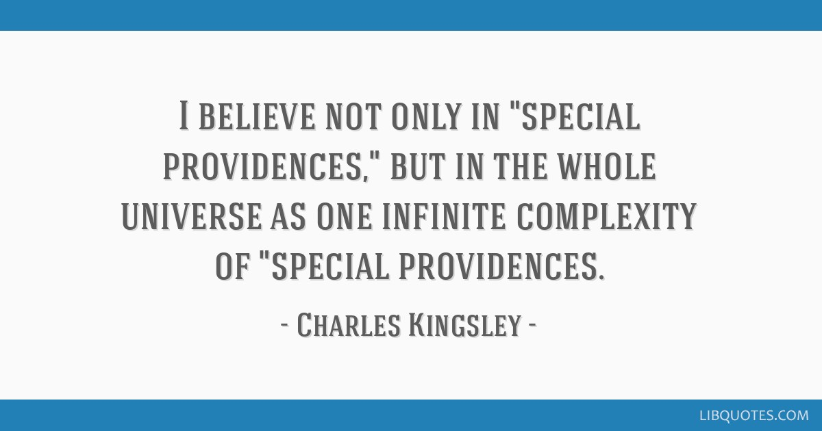 I believe not only in special providences, but in the whole universe as one infinite complexity of special providences.