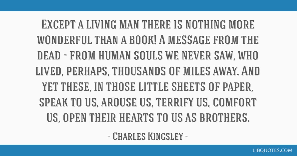 Except a living man there is nothing more wonderful than a book! A message from the dead - from human souls we never saw, who lived, perhaps,...