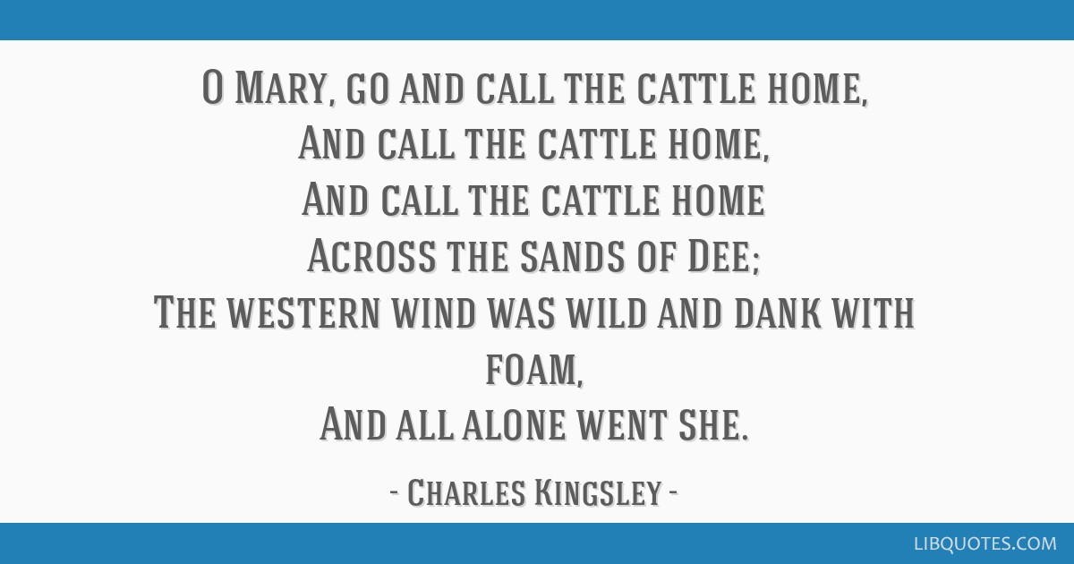 O Mary, go and call the cattle home, And call the cattle home, And call the cattle home Across the sands of Dee; The western wind was wild and dank...