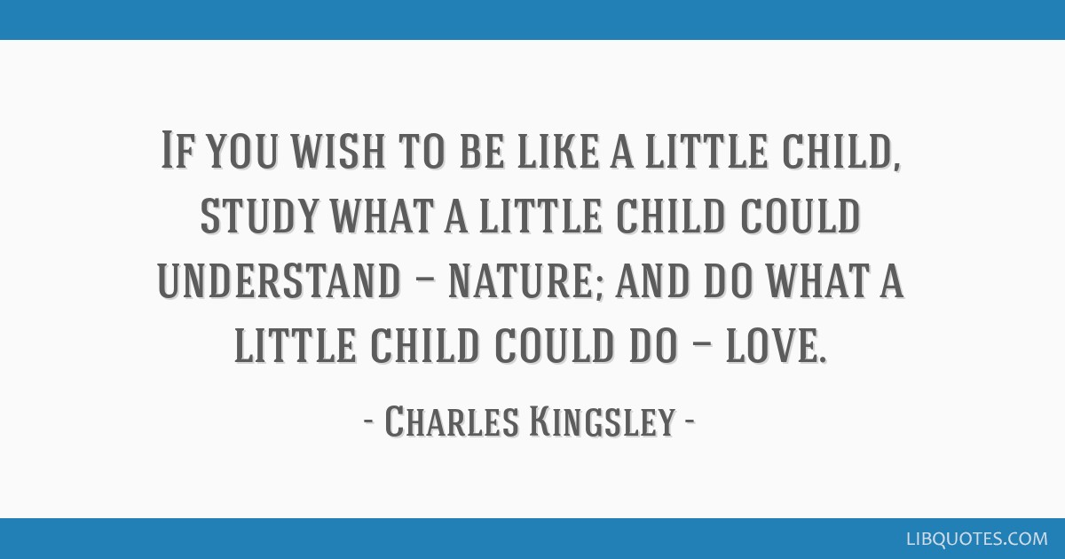 If you wish to be like a little child, study what a little child could understand — nature; and do what a little child could do — love.