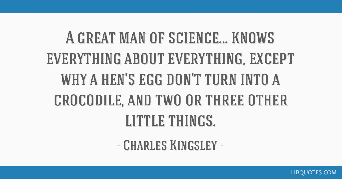 A great man of science... knows everything about everything, except why a hen's egg don't turn into a crocodile, and two or three other little things.