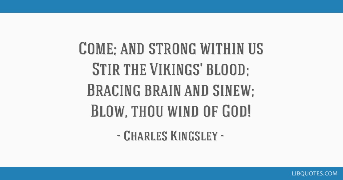 Come; and strong within us Stir the Vikings' blood; Bracing brain and sinew; Blow, thou wind of God!