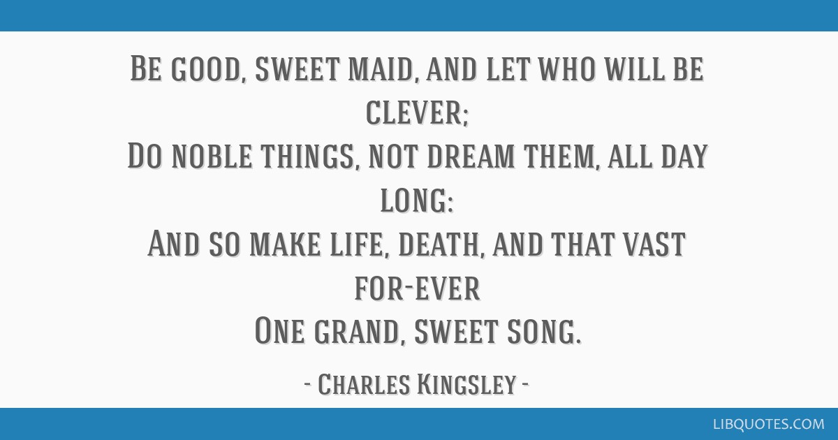 Be good, sweet maid, and let who will be clever; Do noble things, not dream them, all day long: And so make life, death, and that vast for-ever One...