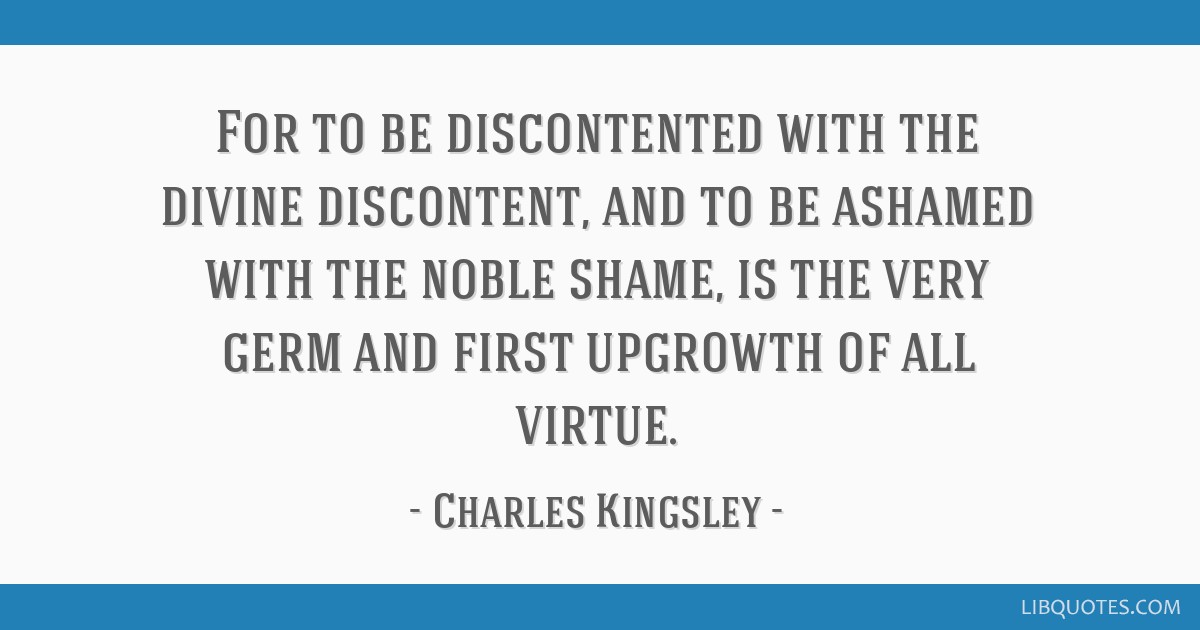 For to be discontented with the divine discontent, and to be ashamed with the noble shame, is the very germ and first upgrowth of all virtue.