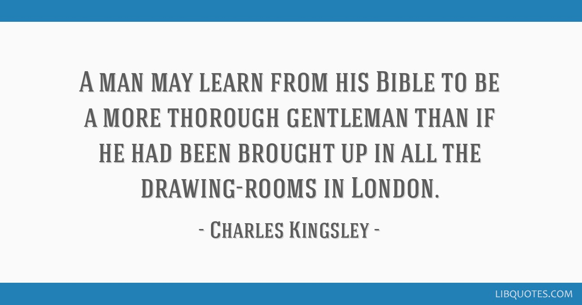 A man may learn from his Bible to be a more thorough gentleman than if he had been brought up in all the drawing-rooms in London.