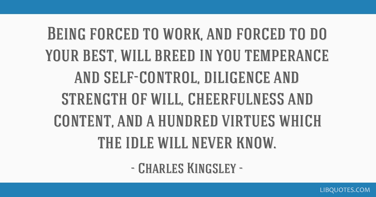 Being forced to work, and forced to do your best, will breed in you temperance and self-control, diligence and strength of will, cheerfulness and...