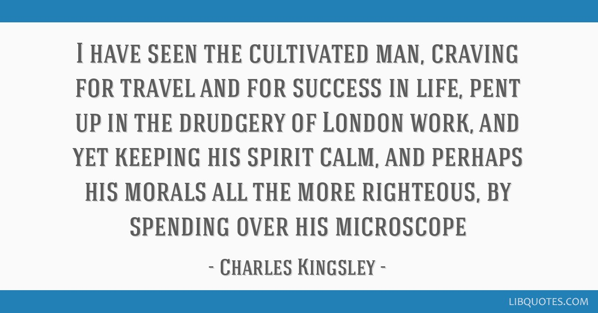 I have seen the cultivated man, craving for travel and for success in life, pent up in the drudgery of London work, and yet keeping his spirit calm,...