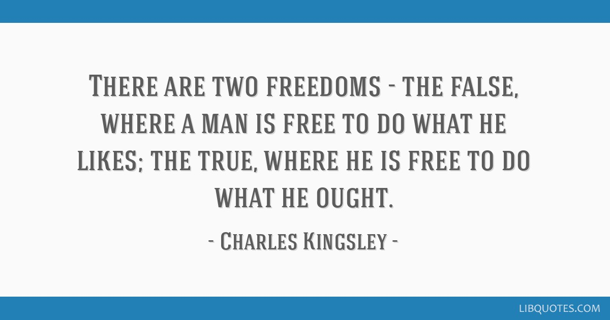 There are two freedoms - the false, where a man is free to do what he likes; the true, where he is free to do what he ought.