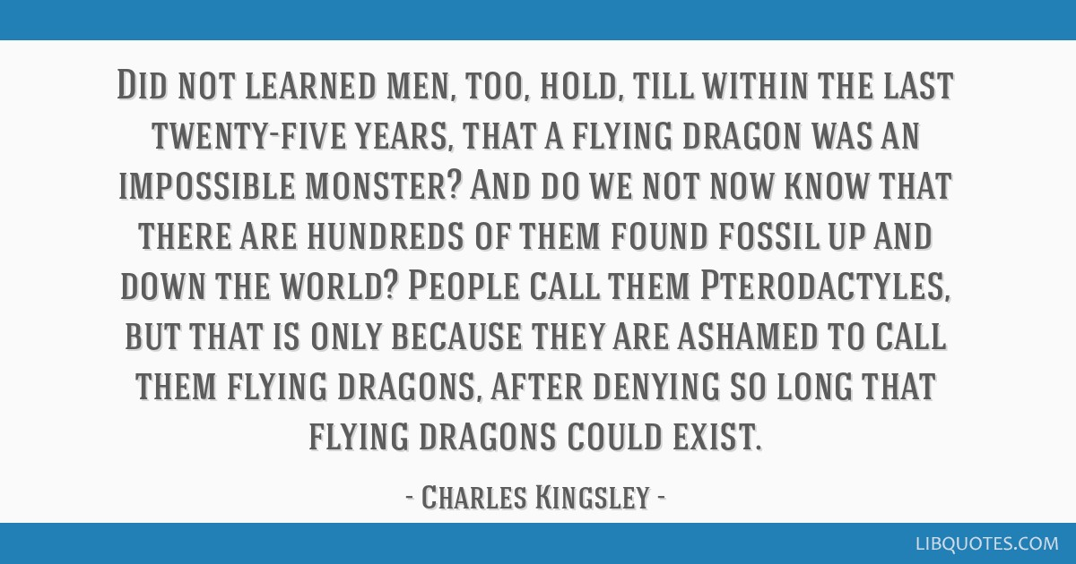Did not learned men, too, hold, till within the last twenty-five years, that a flying dragon was an impossible monster? And do we not now know that...