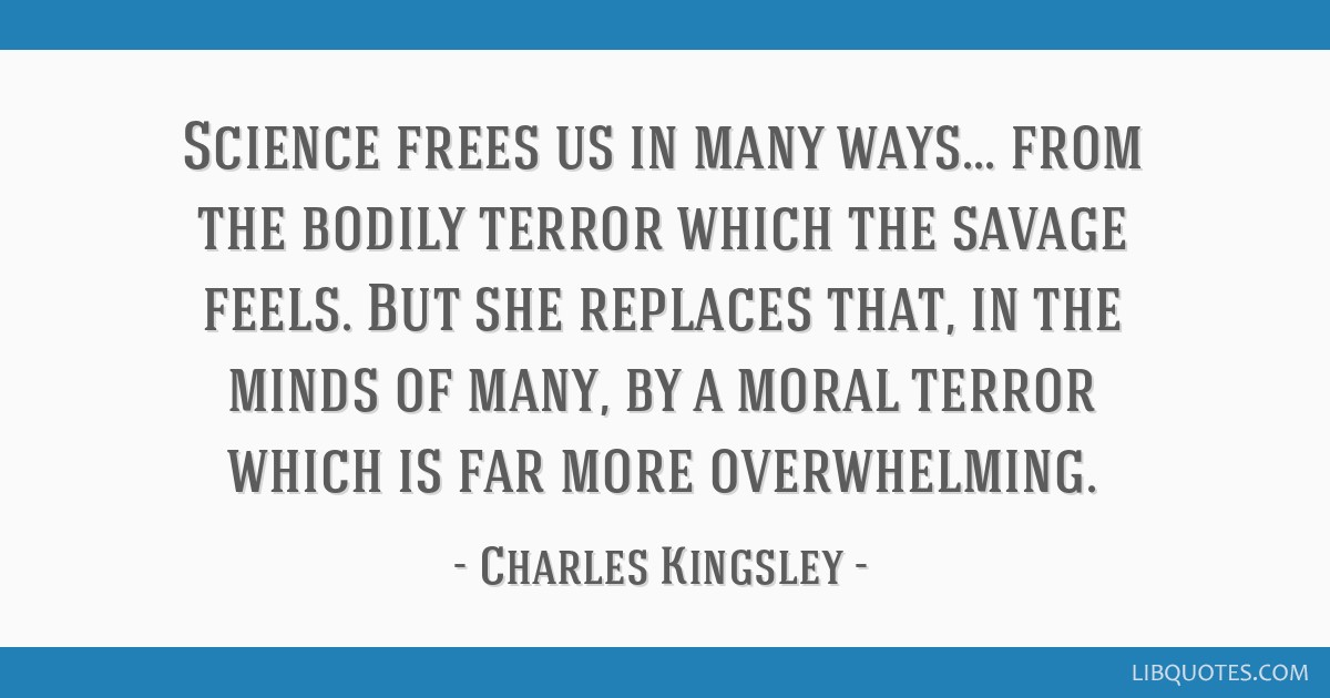 Science frees us in many ways... from the bodily terror which the savage feels. But she replaces that, in the minds of many, by a moral terror which...