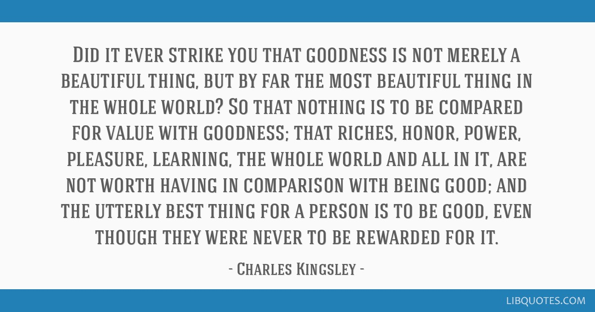 Did it ever strike you that goodness is not merely a beautiful thing, but by far the most beautiful thing in the whole world? So that nothing is to...