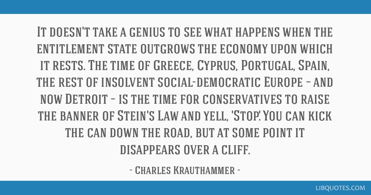 It doesn't take a genius to see what happens when the entitlement state outgrows the economy upon which it rests. The time of Greece, Cyprus,...
