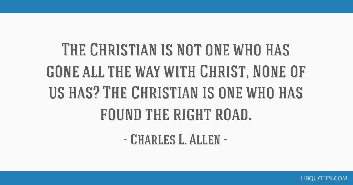 The Christian is not one who has gone all the way with Christ, None of us has? The Christian is one who has found the right road.