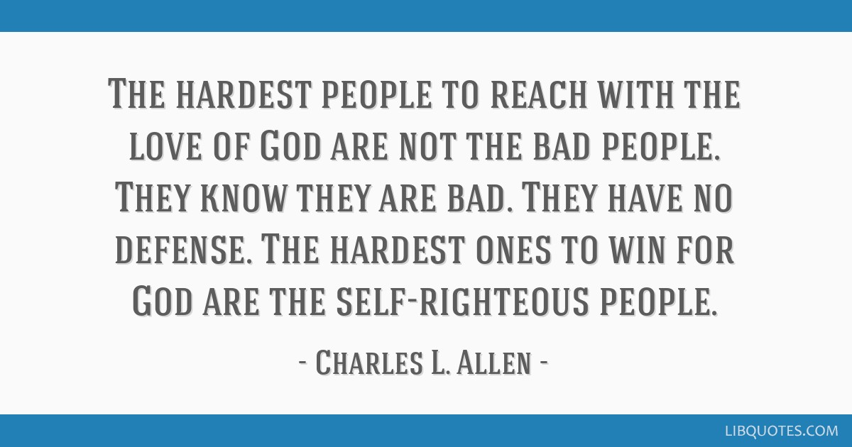 The hardest people to reach with the love of God are not the bad people. They know they are bad. They have no defense. The hardest ones to win for...
