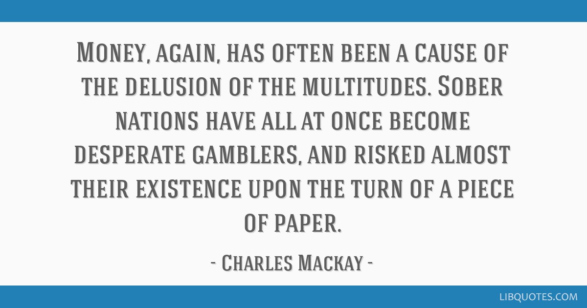 Money, again, has often been a cause of the delusion of the multitudes. Sober nations have all at once become desperate gamblers, and risked almost...