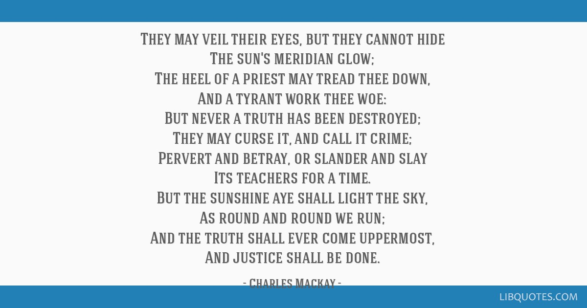 They may veil their eyes, but they cannot hide The sun's meridian glow; The heel of a priest may tread thee down, And a tyrant work thee woe: But...