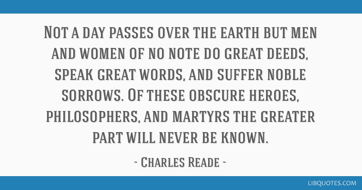 Not a day passes over the earth but men and women of no note do great deeds, speak great words, and suffer noble sorrows. Of these obscure heroes,...